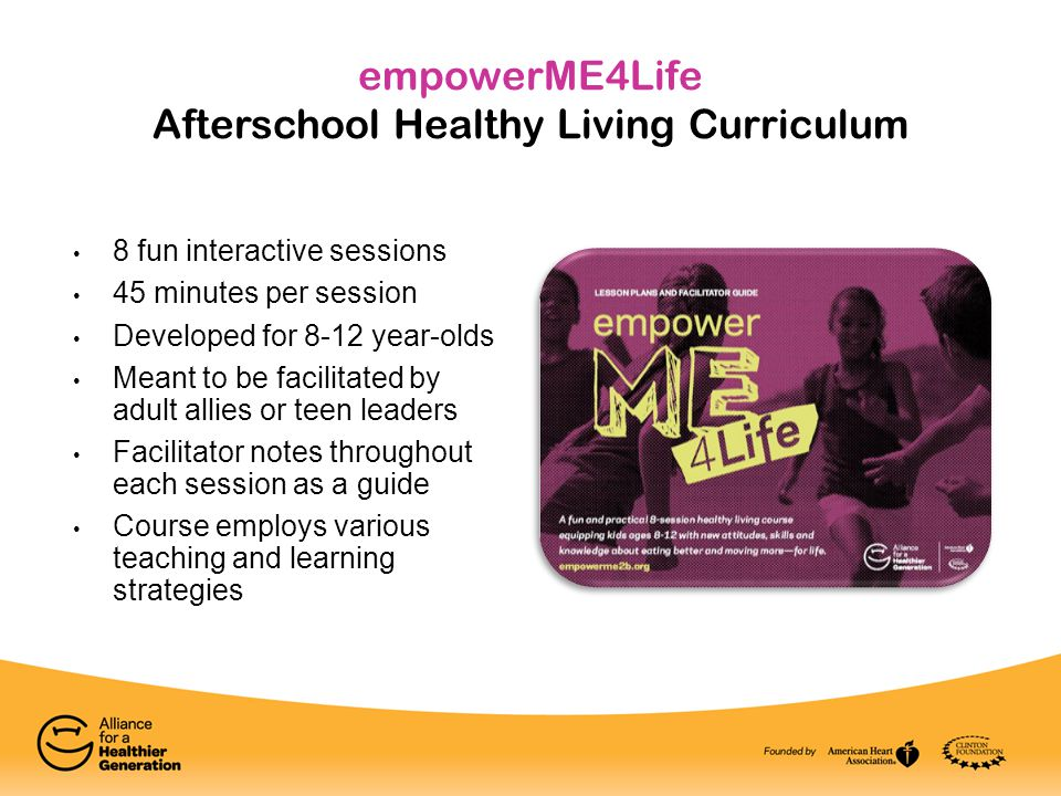 empowerME4Life Afterschool Healthy Living Curriculum 8 fun interactive sessions 45 minutes per session Developed for 8-12 year-olds Meant to be facili