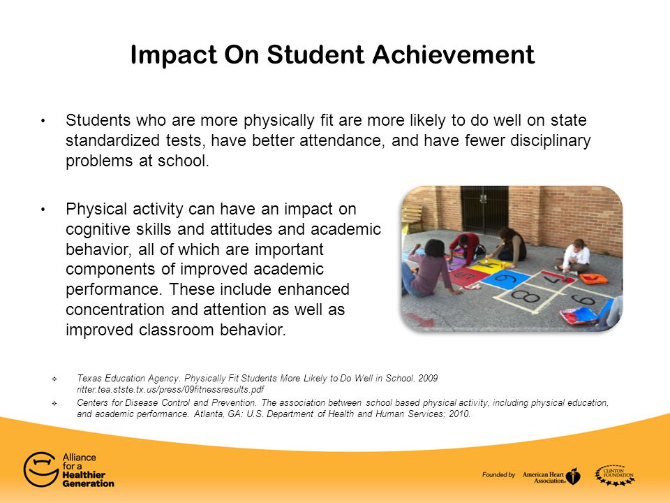 Impact On Student Achievement Students who are more physically fit are more likely to do well on state standardized tests, have better attendance, and