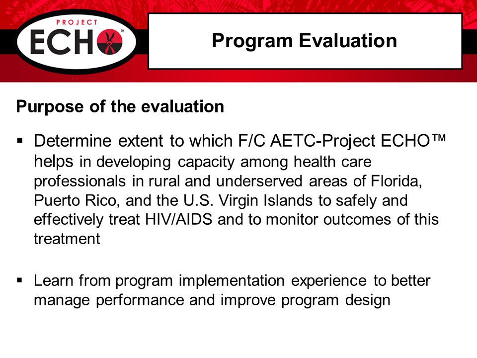 Program Evaluation Purpose of the evaluation  Determine extent to which F/C AETC-Project ECHO™ helps in developing capacity among health care professionals in rural and underserved areas of Florida, Puerto Rico, and the U.S.