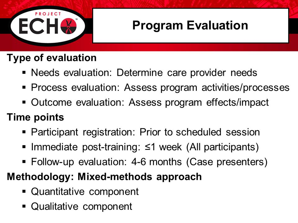 Program Evaluation Type of evaluation  Needs evaluation: Determine care provider needs  Process evaluation: Assess program activities/processes  Outcome evaluation: Assess program effects/impact Time points  Participant registration: Prior to scheduled session  Immediate post-training: ≤1 week (All participants)  Follow-up evaluation: 4-6 months (Case presenters) Methodology: Mixed-methods approach  Quantitative component  Qualitative component