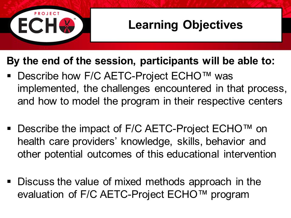 Learning Objectives By the end of the session, participants will be able to:  Describe how F/C AETC-Project ECHO™ was implemented, the challenges encountered in that process, and how to model the program in their respective centers  Describe the impact of F/C AETC-Project ECHO™ on health care providers' knowledge, skills, behavior and other potential outcomes of this educational intervention  Discuss the value of mixed methods approach in the evaluation of F/C AETC-Project ECHO™ program