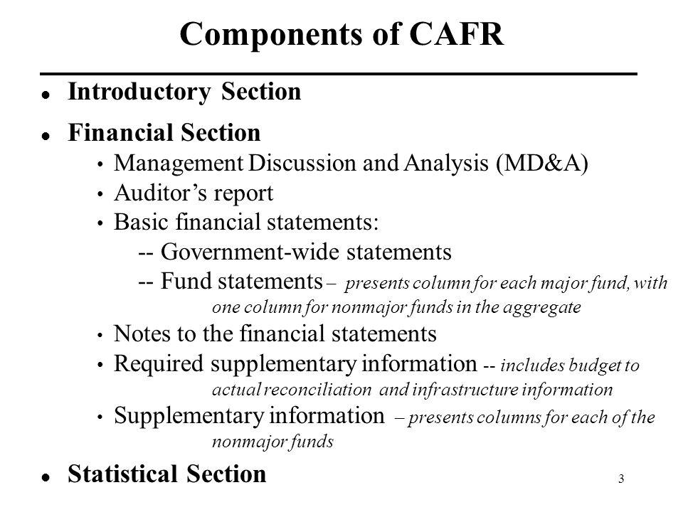 3 Components of CAFR Introductory Section Financial Section Management Discussion and Analysis (MD&A) Auditor's report Basic financial statements: -- Government-wide statements -- Fund statements – presents column for each major fund, with one column for nonmajor funds in the aggregate Notes to the financial statements Required supplementary information -- includes budget to actual reconciliation and infrastructure information Supplementary information – presents columns for each of the nonmajor funds Statistical Section
