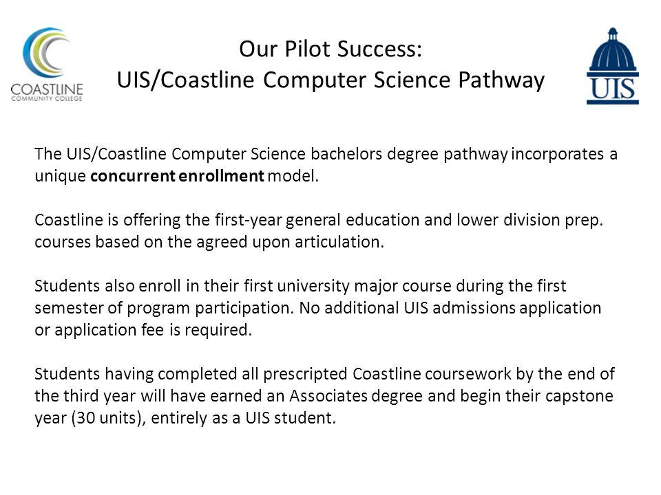 Our Pilot Success: UIS/Coastline Computer Science Pathway The UIS/Coastline Computer Science bachelors degree pathway incorporates a unique concurrent enrollment model.