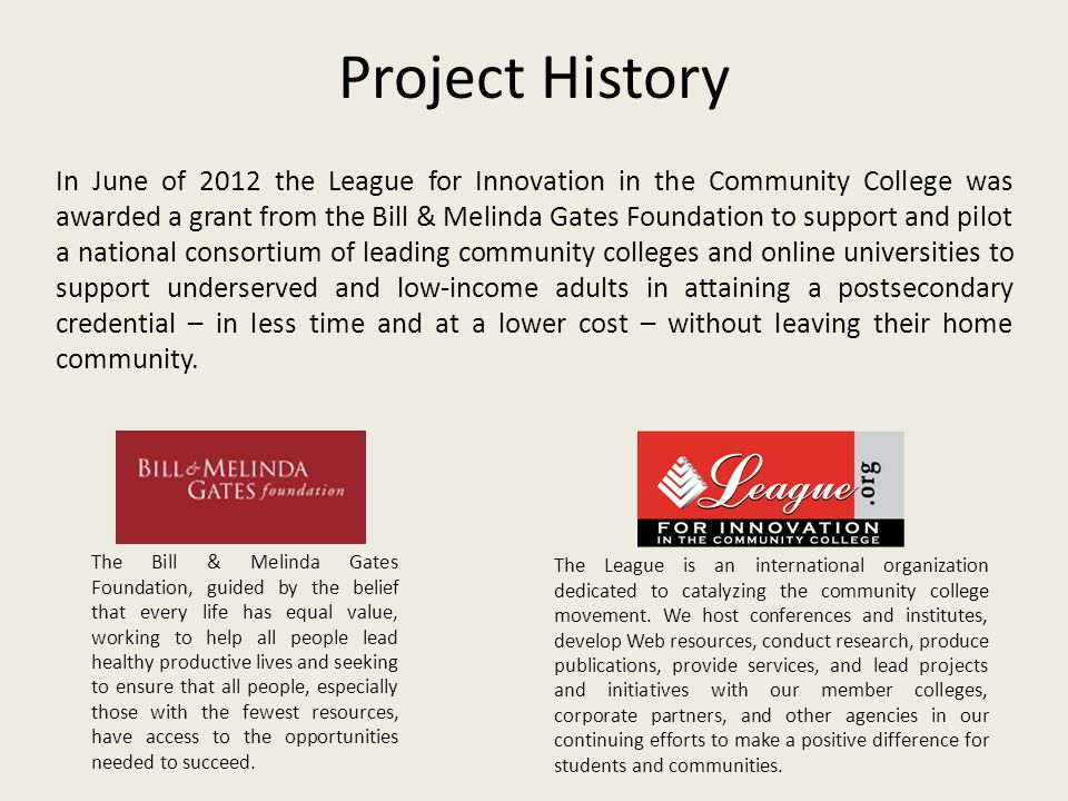 Project History In June of 2012 the League for Innovation in the Community College was awarded a grant from the Bill & Melinda Gates Foundation to sup
