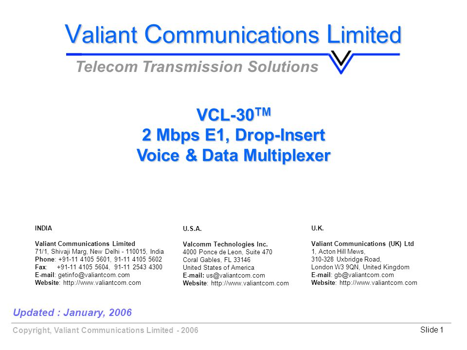 Copyright, Valiant Communications Limited - 2006Slide 1 Updated : January, 2006 V aliant C ommunications L imited Telecom Transmission Solutions VCL-30 TM 2 Mbps E1, Drop-Insert Voice & Data Multiplexer U.K.