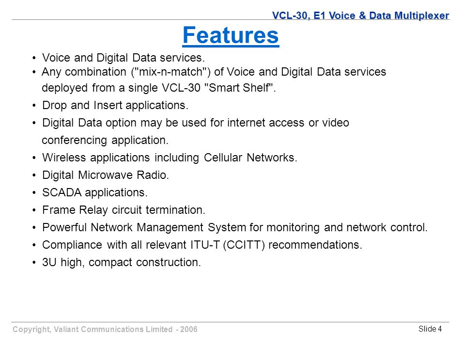 Copyright, Valiant Communications Limited - 2006Slide 4 Features Voice and Digital Data services.