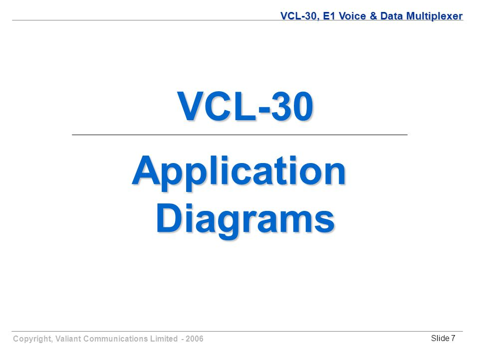 Copyright, Valiant Communications Limited - 2006Slide 7 Application Diagrams Diagrams VCL-30, E1 Voice & Data Multiplexer VCL-30 VCL-30