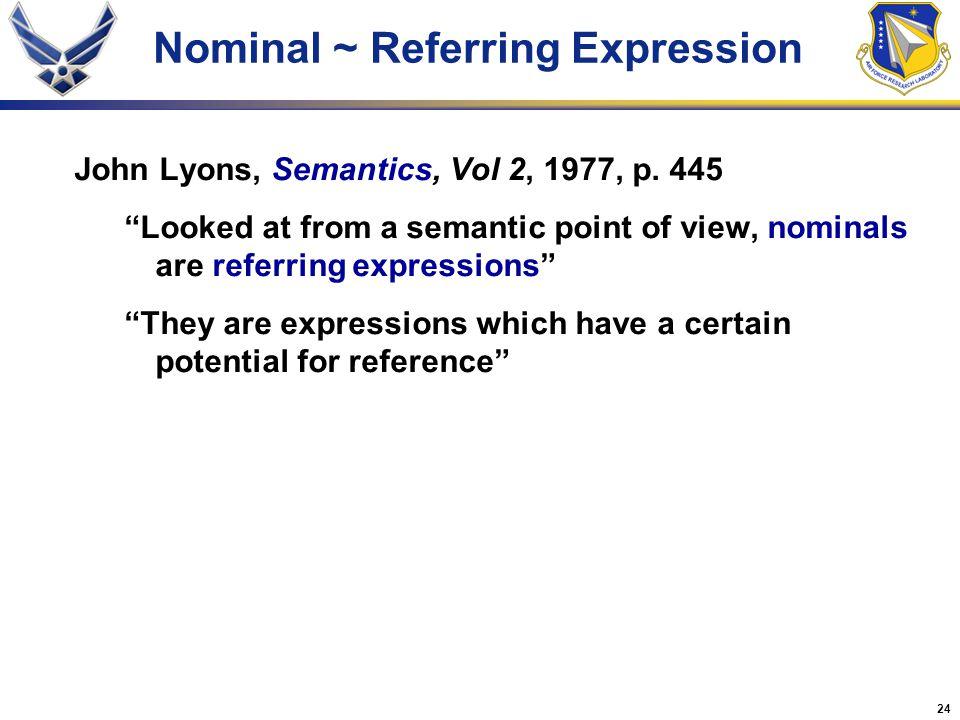 "24 Nominal ~ Referring Expression John Lyons, Semantics, Vol 2, 1977, p. 445 ""Looked at from a semantic point of view, nominals are referring expressi"