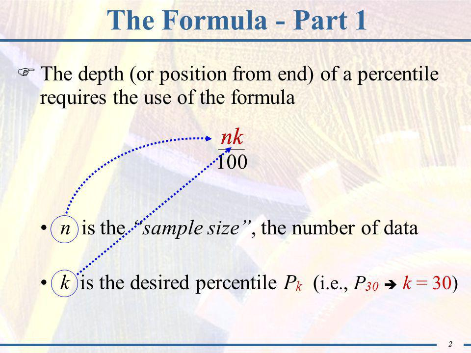 3 The Formula - Part 2 * Integer means calculation results in a whole number  If when calculated does not result in an integer, then d(P k ) = next larger integer nk 100 (Do you have your sample data ready to use?)  If when calculated results in an integer*, then d(P k ) = (that integer) + 0.5 nk 100