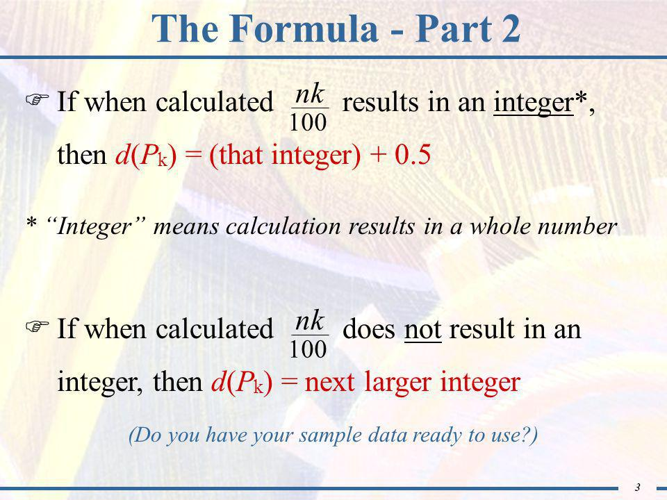 3 The Formula - Part 2 * Integer means calculation results in a whole number  If when calculated does not result in an integer, then d(P k ) = next larger integer nk 100 (Do you have your sample data ready to use )  If when calculated results in an integer*, then d(P k ) = (that integer) + 0.5 nk 100