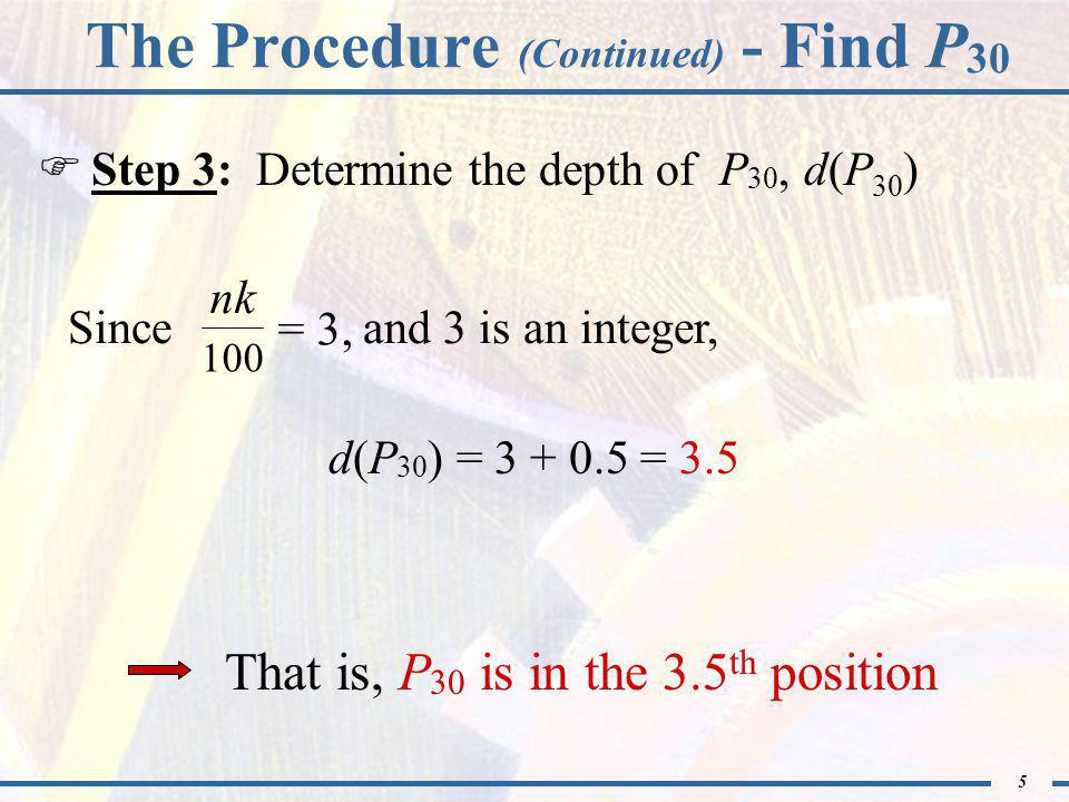 5 The Procedure (Continued) - Find P 30  Step 3: Determine the depth of P 30, d(P 30 ) Since and 3 is an integer, = 3, nk 100 d(P 30 ) = 3 + 0.5 = 3.5 That is, P 30 is in the 3.5 th position