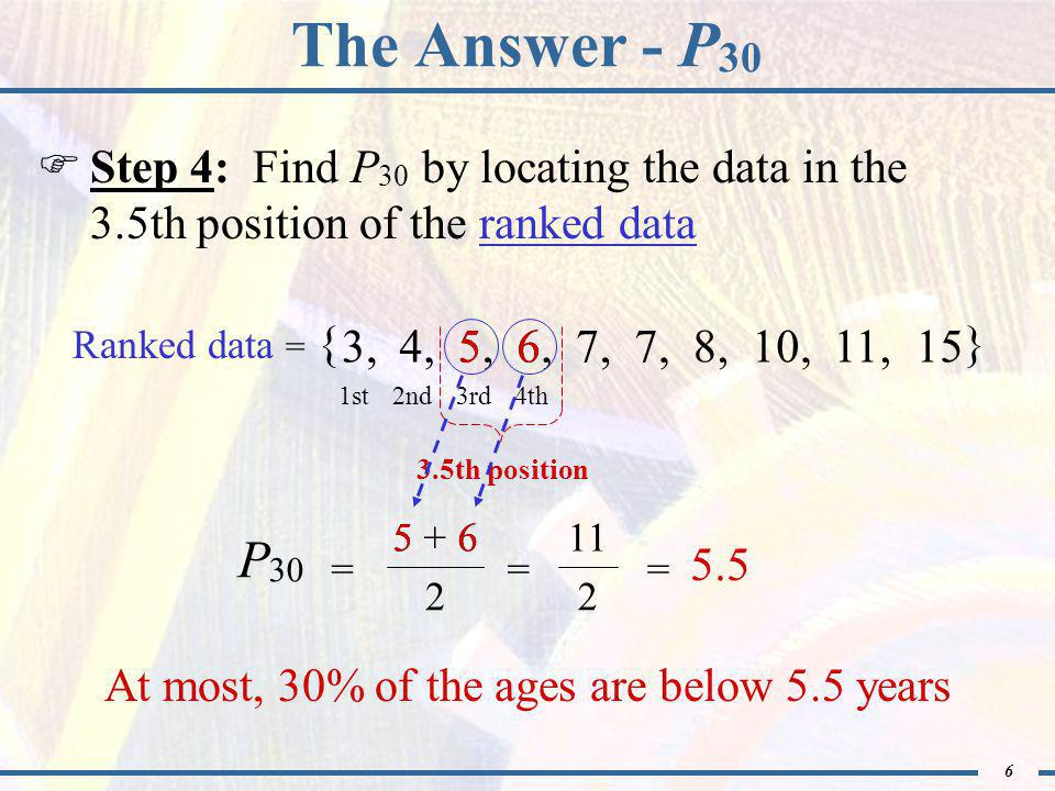 6 The Answer - P 30  Step 4: Find P 30 by locating the data in the 3.5th position of the ranked data Ranked data = { } 3,4,5,6,7, 8,10,11,15 1st2nd3rd4th 3.5th position = 11 2 = 5.5 + 2 = P 30 At most, 30% of the ages are below 5.5 years 56 6 6 5 5