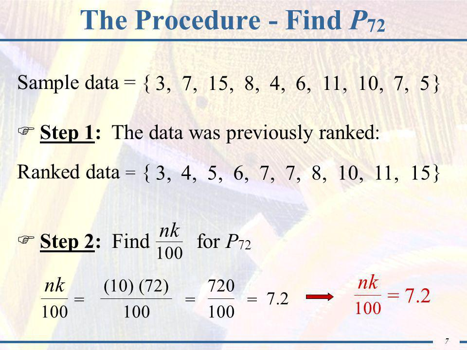 7 The Procedure - Find P 72  Step 1: The data was previously ranked: Sample data = { } 3, 7, 15, 8, 4, 6, 11, 10, 7, 5 Ranked data = { } 3,4,5,6,7, 8,10,11,15  Step 2: Find for P 72 nk 100 nk 100 = (10) (72) 100 = 720 100 = 7.2 = 7.2 nk 100