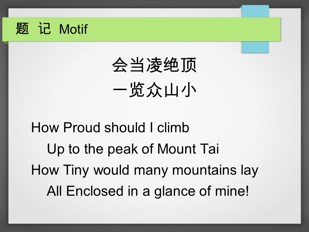 题 记 Motif 会当凌绝顶 一览众山小 How Proud should I climb Up to the peak of Mount Tai How Tiny would many mountains lay All Enclosed in a glance of mine!