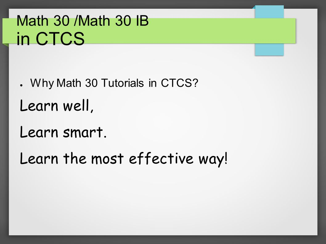 Math 30 /Math 30 IB in CTCS ● Why Math 30 Tutorials in CTCS.