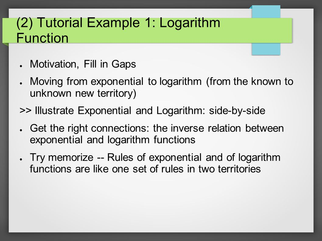 (2) Tutorial Example 1: Logarithm Function ● Motivation, Fill in Gaps ● Moving from exponential to logarithm (from the known to unknown new territory) >> Illustrate Exponential and Logarithm: side-by-side ● Get the right connections: the inverse relation between exponential and logarithm functions ● Try memorize -- Rules of exponential and of logarithm functions are like one set of rules in two territories