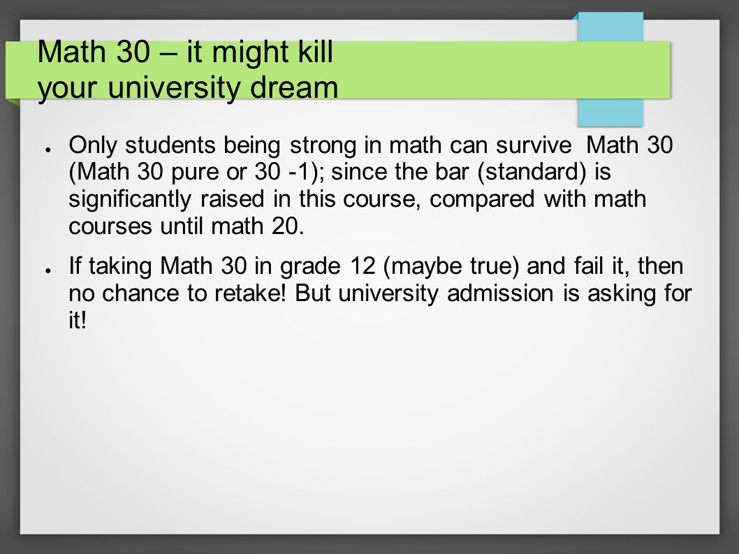 Math 30 – it might kill your university dream ● Only students being strong in math can survive Math 30 (Math 30 pure or 30 -1); since the bar (standard) is significantly raised in this course, compared with math courses until math 20.