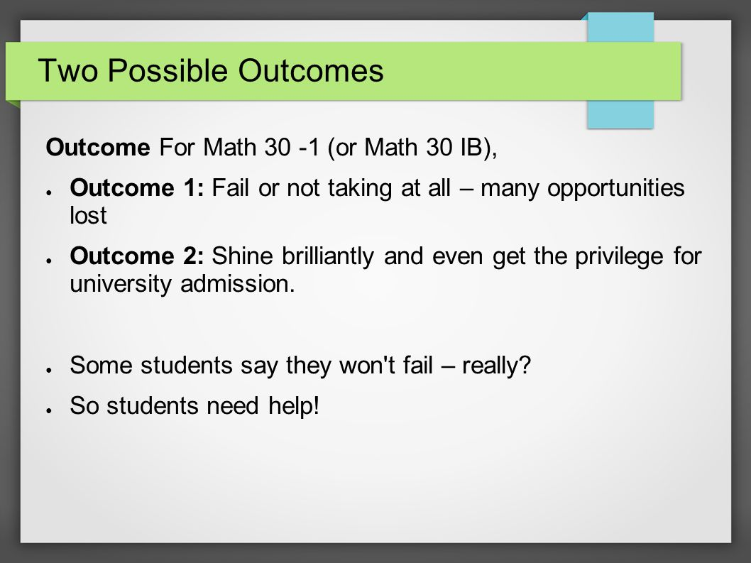 Two Possible Outcomes Outcome For Math 30 -1 (or Math 30 IB), ● Outcome 1: Fail or not taking at all – many opportunities lost ● Outcome 2: Shine brilliantly and even get the privilege for university admission.