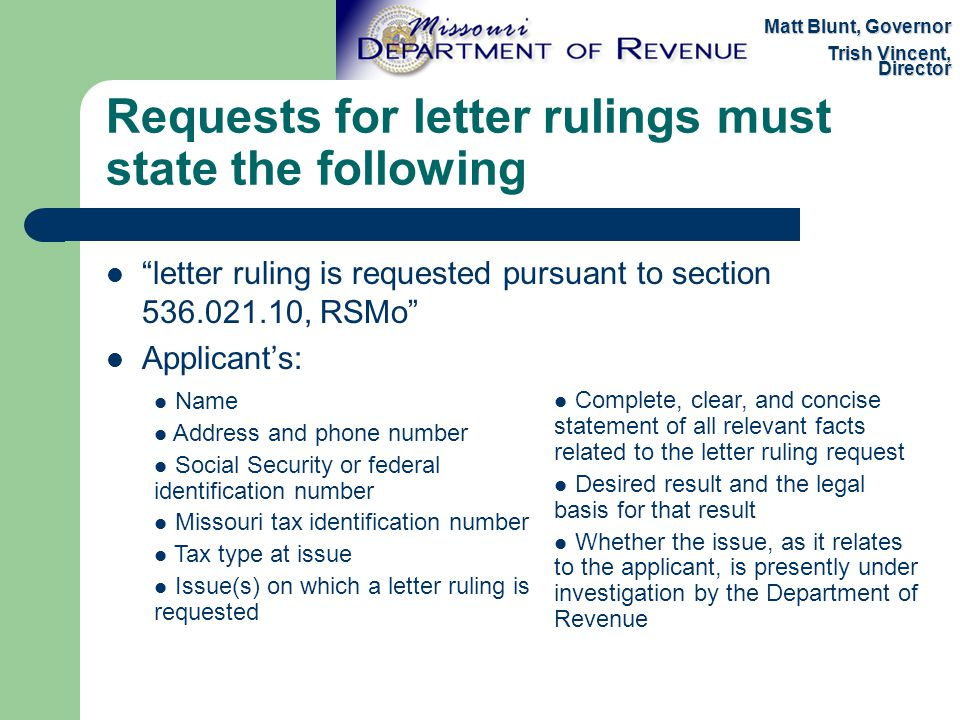 Requests for letter rulings must state the following letter ruling is requested pursuant to section 536.021.10, RSMo Applicant's: Matt Blunt, Governor Trish Vincent, Director Name Address and phone number Social Security or federal identification number Missouri tax identification number Tax type at issue Issue(s) on which a letter ruling is requested Complete, clear, and concise statement of all relevant facts related to the letter ruling request Desired result and the legal basis for that result Whether the issue, as it relates to the applicant, is presently under investigation by the Department of Revenue