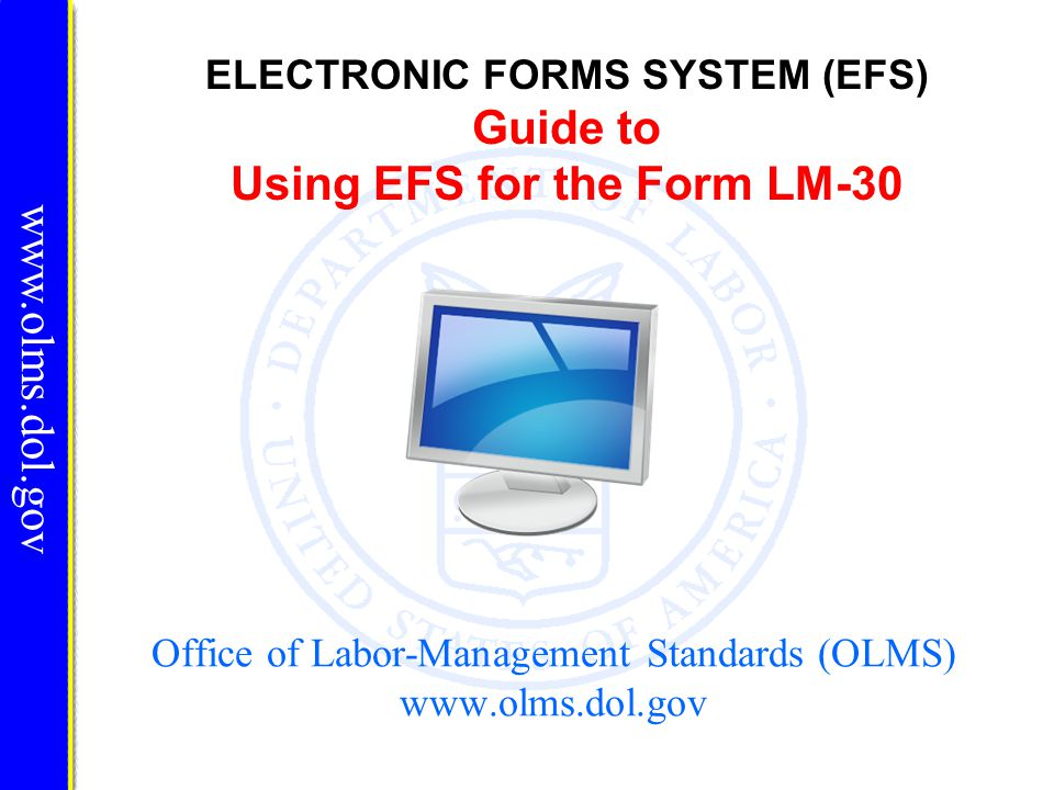 www.olms.dol.gov ELECTRONIC FORMS SYSTEM (EFS) Guide to Using EFS for the Form LM-30 Office of Labor-Management Standards (OLMS) www.olms.dol.gov