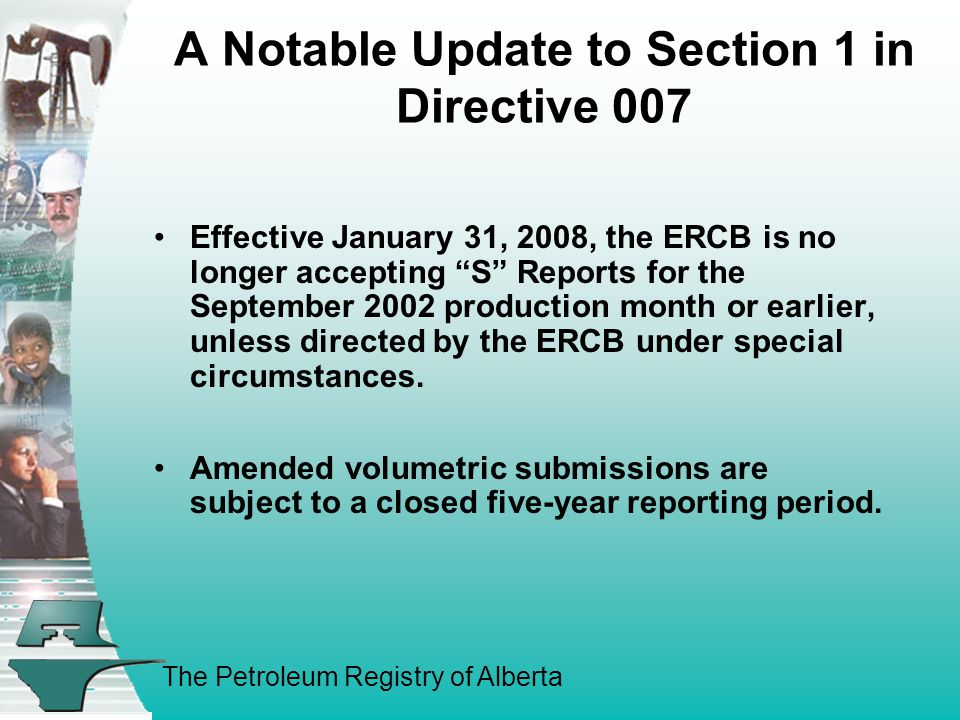 The Petroleum Registry of Alberta A Notable Update to Section 1 in Directive 007 Effective January 31, 2008, the ERCB is no longer accepting S Reports for the September 2002 production month or earlier, unless directed by the ERCB under special circumstances.