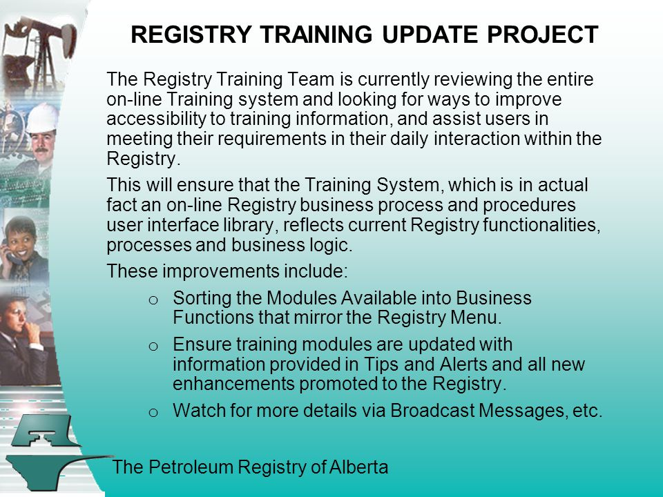 The Petroleum Registry of Alberta REGISTRY TRAINING UPDATE PROJECT The Registry Training Team is currently reviewing the entire on-line Training system and looking for ways to improve accessibility to training information, and assist users in meeting their requirements in their daily interaction within the Registry.