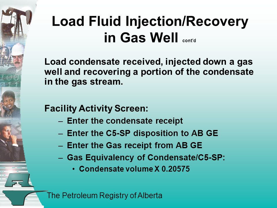 The Petroleum Registry of Alberta Load Fluid Injection/Recovery in Gas Well cont'd Load condensate received, injected down a gas well and recovering a portion of the condensate in the gas stream.