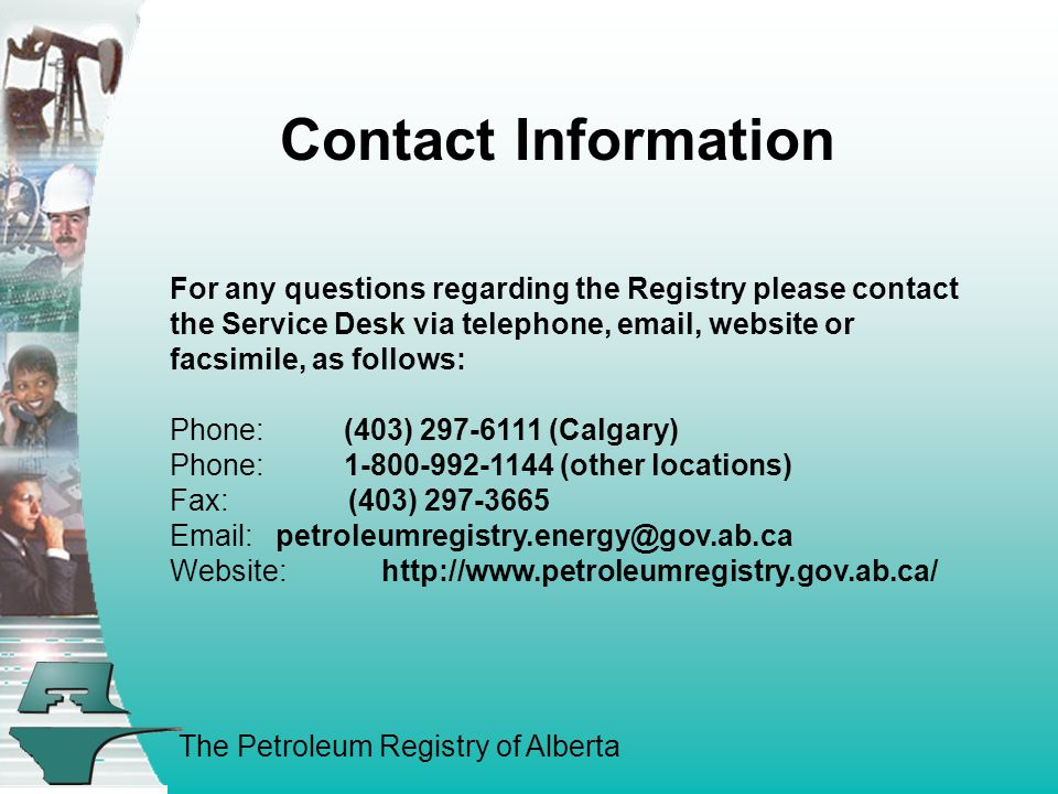 The Petroleum Registry of Alberta Contact Information For any questions regarding the Registry please contact the Service Desk via telephone, email, website or facsimile, as follows: Phone: (403) 297-6111 (Calgary) Phone: 1-800-992-1144 (other locations) Fax: (403) 297-3665 Email:petroleumregistry.energy@gov.ab.ca Website:http://www.petroleumregistry.gov.ab.ca/