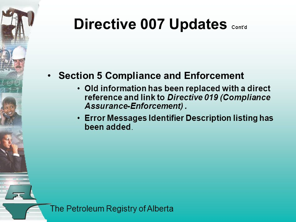 The Petroleum Registry of Alberta Directive 007 Updates Cont'd Section 5 Compliance and Enforcement Old information has been replaced with a direct reference and link to Directive 019 (Compliance Assurance-Enforcement).