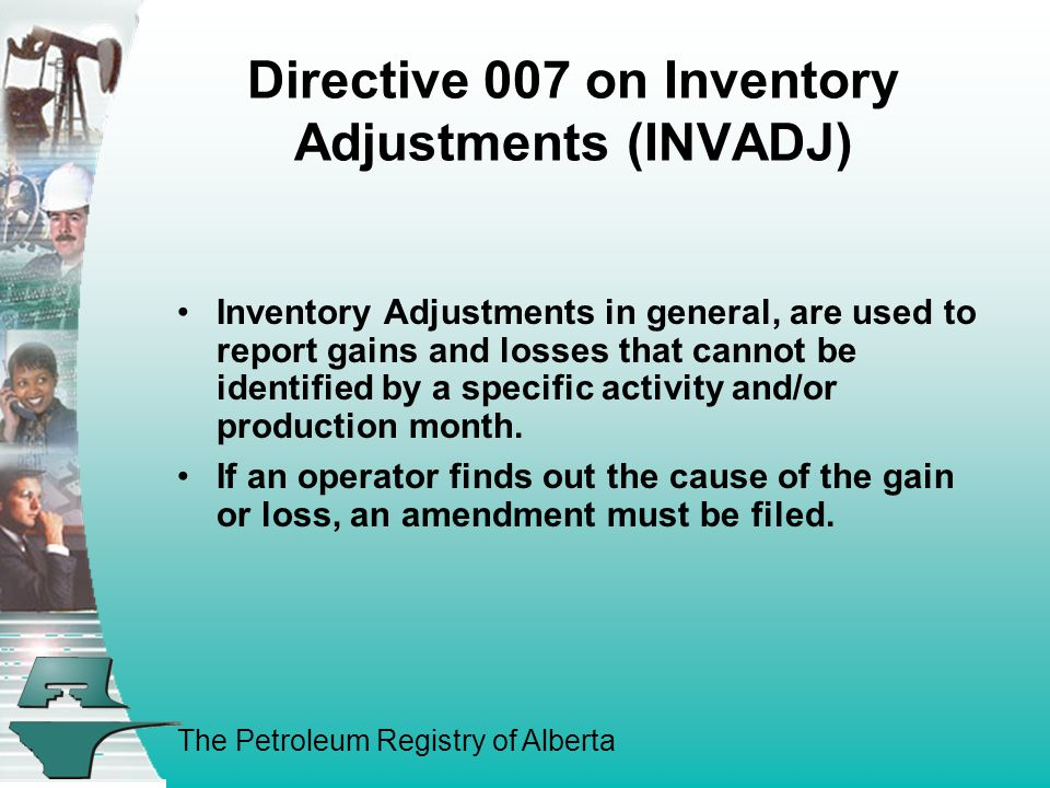 The Petroleum Registry of Alberta Directive 007 on Inventory Adjustments (INVADJ) Inventory Adjustments in general, are used to report gains and losses that cannot be identified by a specific activity and/or production month.