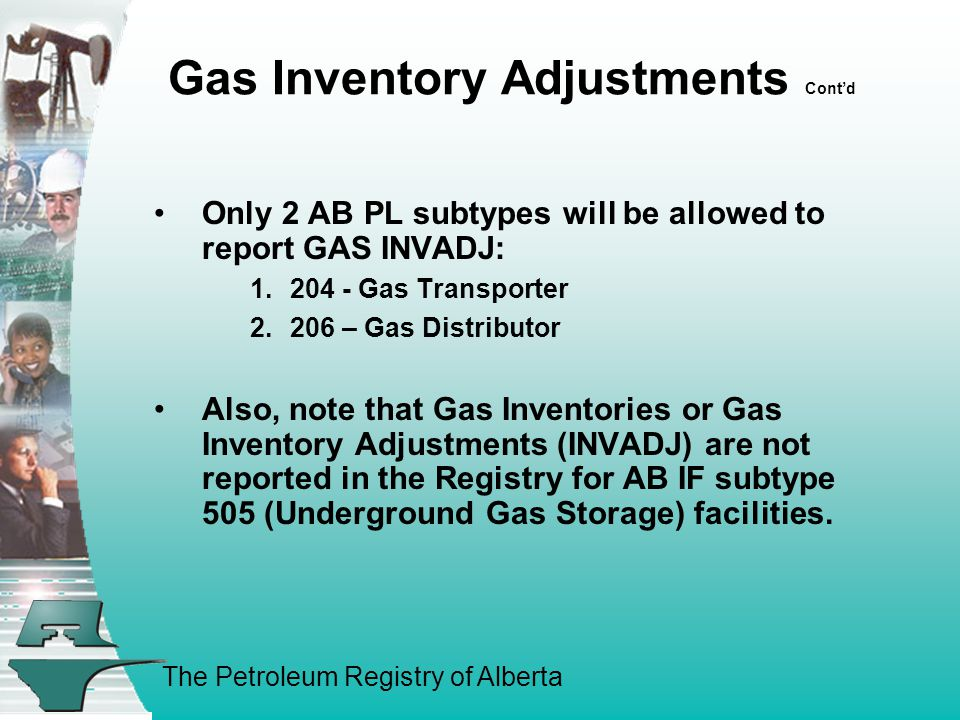 The Petroleum Registry of Alberta Gas Inventory Adjustments Cont'd Only 2 AB PL subtypes will be allowed to report GAS INVADJ: 1.204 - Gas Transporter 2.206 – Gas Distributor Also, note that Gas Inventories or Gas Inventory Adjustments (INVADJ) are not reported in the Registry for AB IF subtype 505 (Underground Gas Storage) facilities.