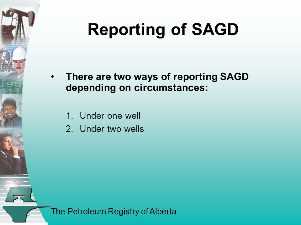 The Petroleum Registry of Alberta Reporting of SAGD There are two ways of reporting SAGD depending on circumstances: 1.Under one well 2.Under two wells
