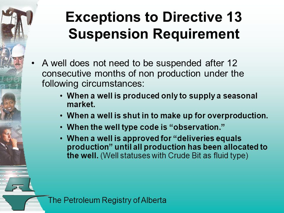 The Petroleum Registry of Alberta Exceptions to Directive 13 Suspension Requirement A well does not need to be suspended after 12 consecutive months of non production under the following circumstances: When a well is produced only to supply a seasonal market.