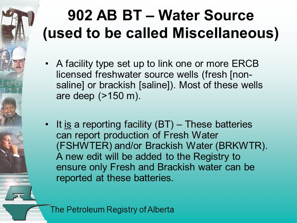 The Petroleum Registry of Alberta 902 AB BT – Water Source (used to be called Miscellaneous) A facility type set up to link one or more ERCB licensed freshwater source wells (fresh [non- saline] or brackish [saline]).