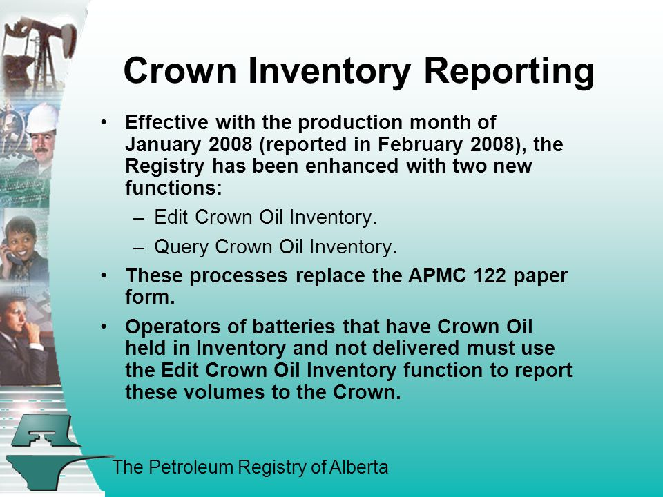 The Petroleum Registry of Alberta Crown Inventory Reporting Effective with the production month of January 2008 (reported in February 2008), the Registry has been enhanced with two new functions: –Edit Crown Oil Inventory.