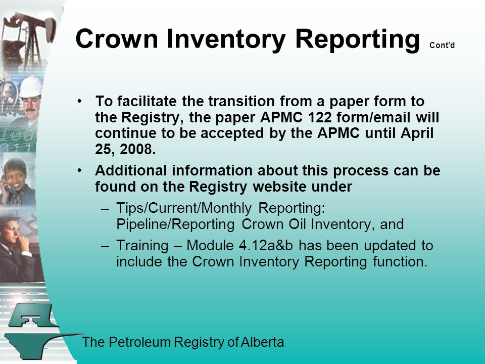 The Petroleum Registry of Alberta Crown Inventory Reporting Cont'd To facilitate the transition from a paper form to the Registry, the paper APMC 122 form/email will continue to be accepted by the APMC until April 25, 2008.