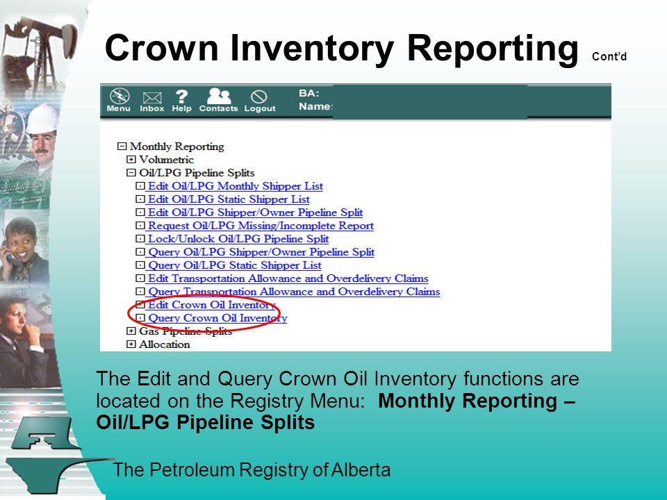 The Petroleum Registry of Alberta Crown Inventory Reporting Cont'd The Edit and Query Crown Oil Inventory functions are located on the Registry Menu: Monthly Reporting – Oil/LPG Pipeline Splits