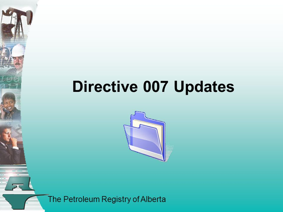 The Petroleum Registry of Alberta Directive 007 Updates Directive 007 has been renamed from Production Accounting Handbook to Volumetric and Infrastructure Requirements Now there are two parts to it: 1.Regulations and Requirements Portion 2.The On-Line Supplement Portion – The How to Section The Supplement will be updated as necessary to reflect new changes, additions and deletions.
