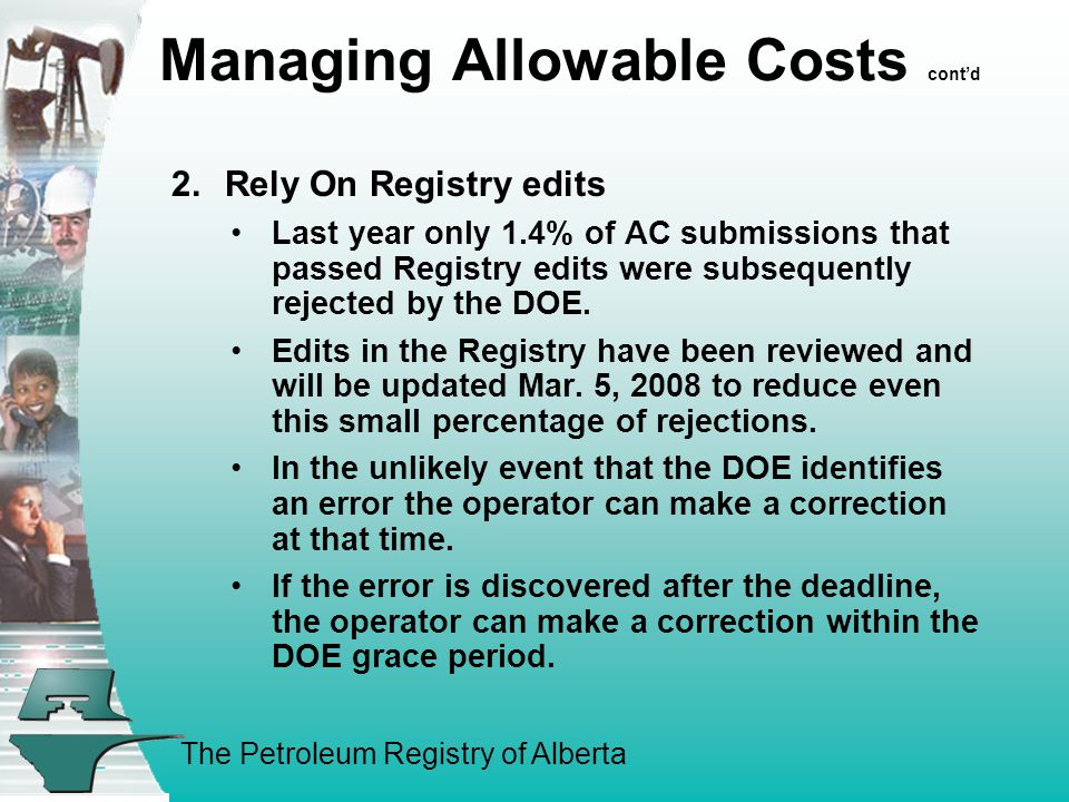 The Petroleum Registry of Alberta Managing Allowable Costs cont'd 2.Rely On Registry edits Last year only 1.4% of AC submissions that passed Registry edits were subsequently rejected by the DOE.