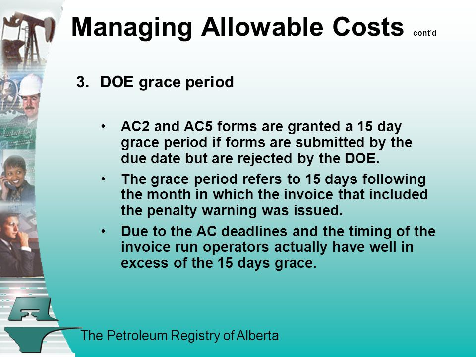 The Petroleum Registry of Alberta Managing Allowable Costs cont'd 3.DOE grace period AC2 and AC5 forms are granted a 15 day grace period if forms are submitted by the due date but are rejected by the DOE.