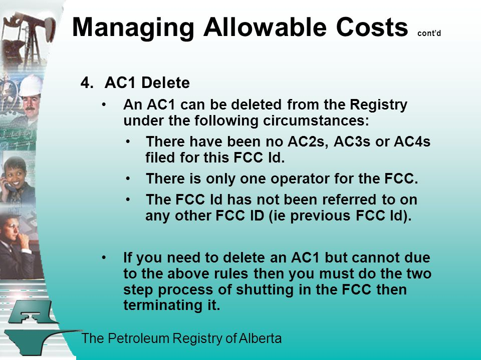 The Petroleum Registry of Alberta Managing Allowable Costs cont'd 4.AC1 Delete An AC1 can be deleted from the Registry under the following circumstances: There have been no AC2s, AC3s or AC4s filed for this FCC Id.
