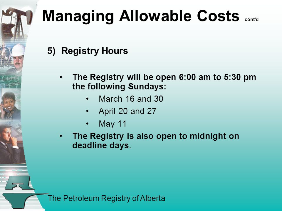 The Petroleum Registry of Alberta Managing Allowable Costs cont'd 5)Registry Hours The Registry will be open 6:00 am to 5:30 pm the following Sundays: March 16 and 30 April 20 and 27 May 11 The Registry is also open to midnight on deadline days.