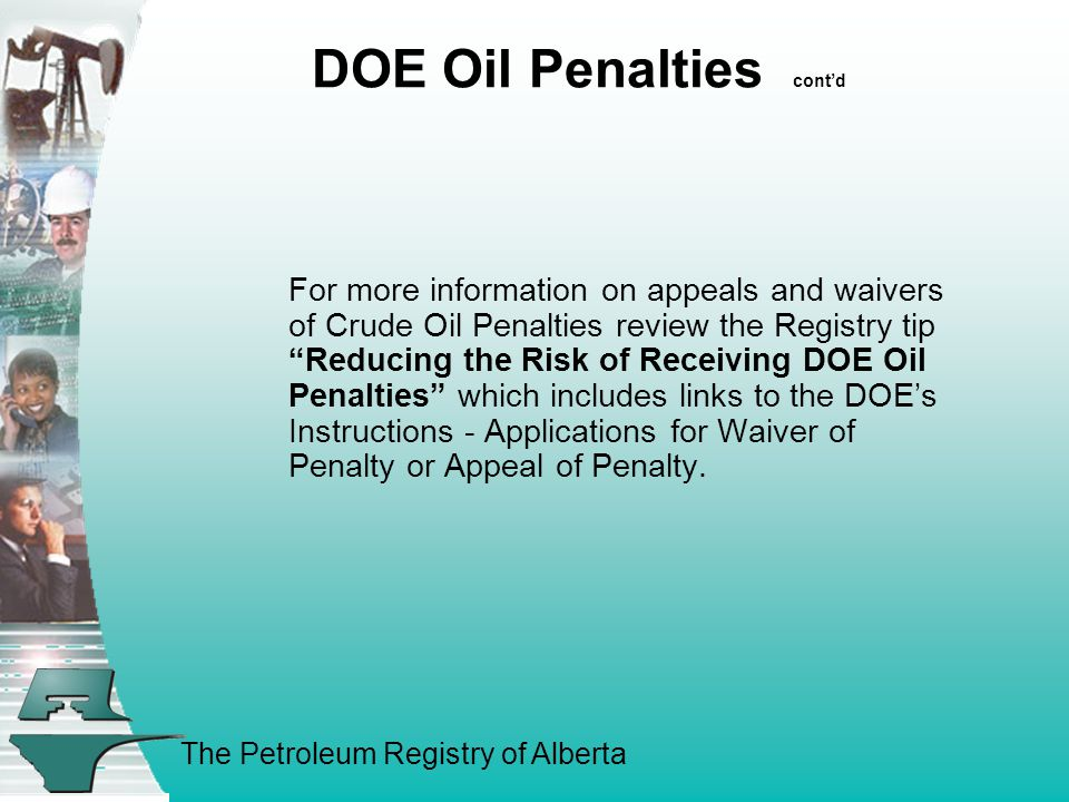 The Petroleum Registry of Alberta DOE Oil Penalties cont'd For more information on appeals and waivers of Crude Oil Penalties review the Registry tip Reducing the Risk of Receiving DOE Oil Penalties which includes links to the DOE's Instructions - Applications for Waiver of Penalty or Appeal of Penalty.