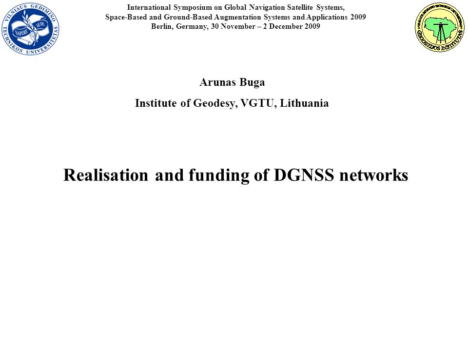 International Symposium on Global Navigation Satellite Systems, Space-Based and Ground-Based Augmentation Systems and Applications 2009 Berlin, Germany, 30 November – 2 December 2009 Realisation and funding of DGNSS networks Arunas Buga Institute of Geodesy, VGTU, Lithuania