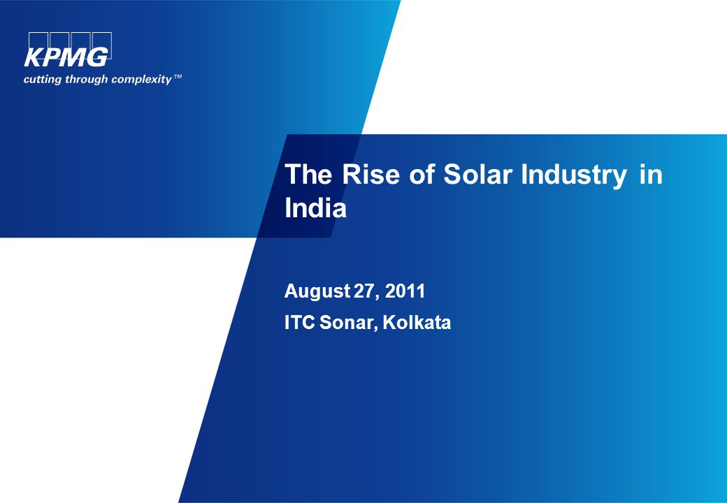 The Rise of Solar Industry in India August 27, 2011 ITC Sonar, Kolkata
