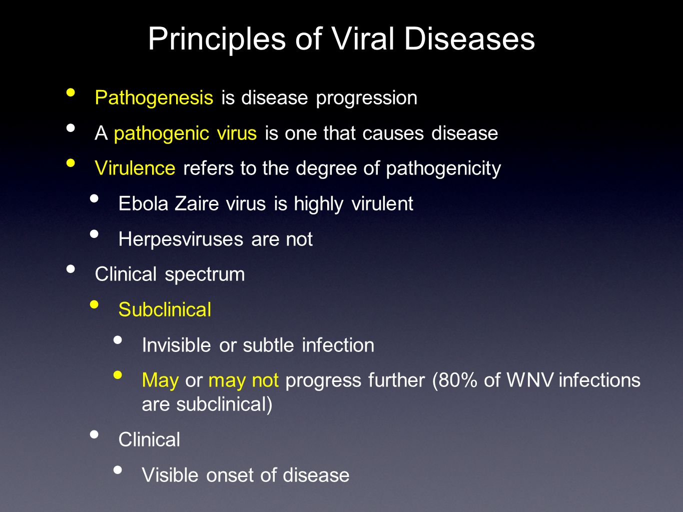 Principles of Viral Diseases Pathogenesis is disease progression A pathogenic virus is one that causes disease Virulence refers to the degree of pathogenicity Ebola Zaire virus is highly virulent Herpesviruses are not Clinical spectrum Subclinical Invisible or subtle infection May or may not progress further (80% of WNV infections are subclinical) Clinical Visible onset of disease