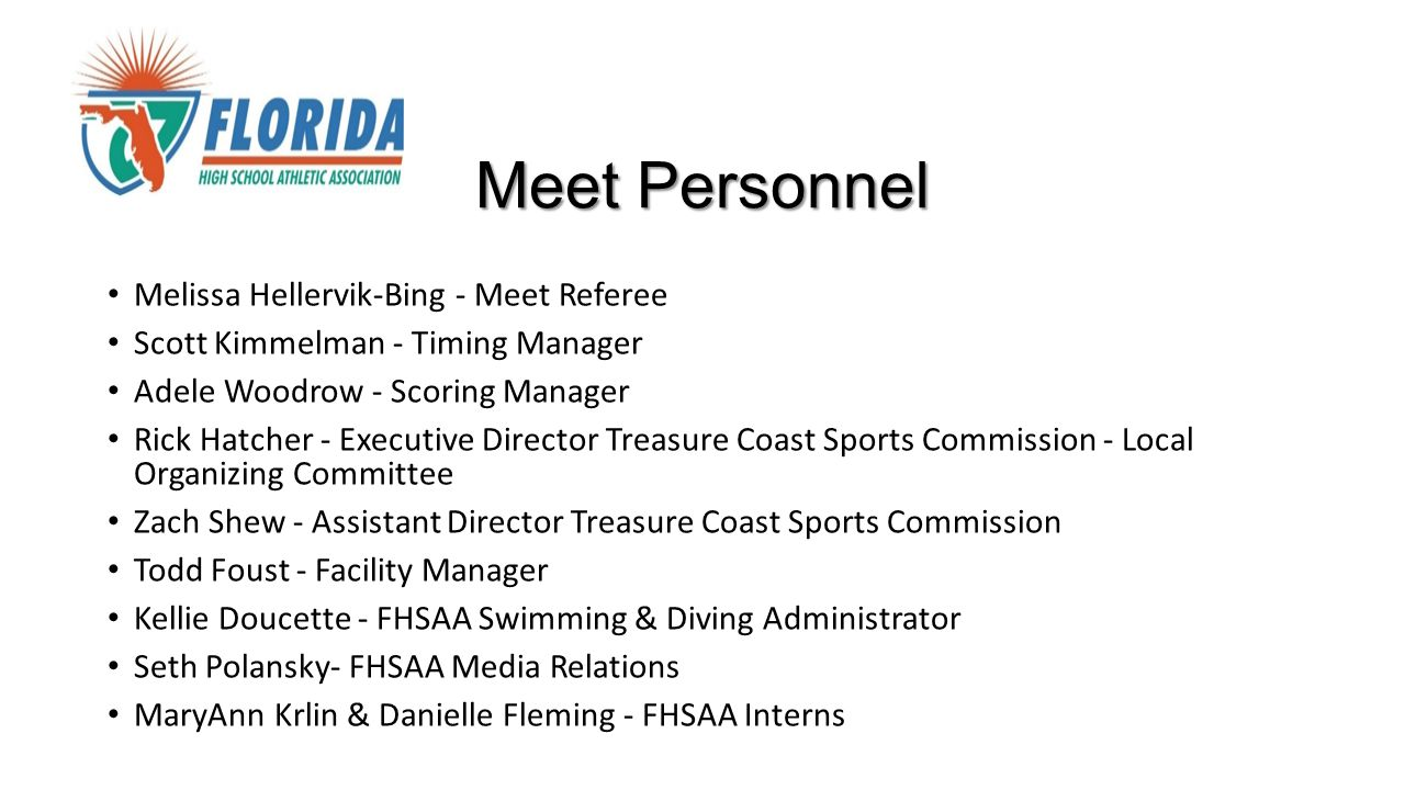 Meet Personnel Melissa Hellervik-Bing - Meet Referee Scott Kimmelman - Timing Manager Adele Woodrow - Scoring Manager Rick Hatcher - Executive Director Treasure Coast Sports Commission - Local Organizing Committee Zach Shew - Assistant Director Treasure Coast Sports Commission Todd Foust - Facility Manager Kellie Doucette - FHSAA Swimming & Diving Administrator Seth Polansky- FHSAA Media Relations MaryAnn Krlin & Danielle Fleming - FHSAA Interns