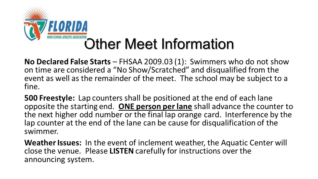 Other Meet Information No Declared False Starts – FHSAA 2009.03 (1): Swimmers who do not show on time are considered a No Show/Scratched and disqualified from the event as well as the remainder of the meet.