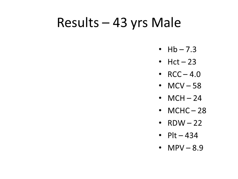 Results – 43 yrs Male Hb – 14.3 Hct – 48 RCC – 5.7 MCV – 84 MCH – 31 MCHC – 34 RDW – 14 Plt – 234 MPV – 6.9 Hb – 7.3 Hct – 23 RCC – 4.0 MCV – 58 MCH – 24 MCHC – 28 RDW – 22 Plt – 434 MPV – 8.9 Hb – 12.3 Hct – 38 RCC – 6.3 MCV – 60 MCH – 26 MCHC – 32 RDW – 14 Plt – 84 MPV – 11.8