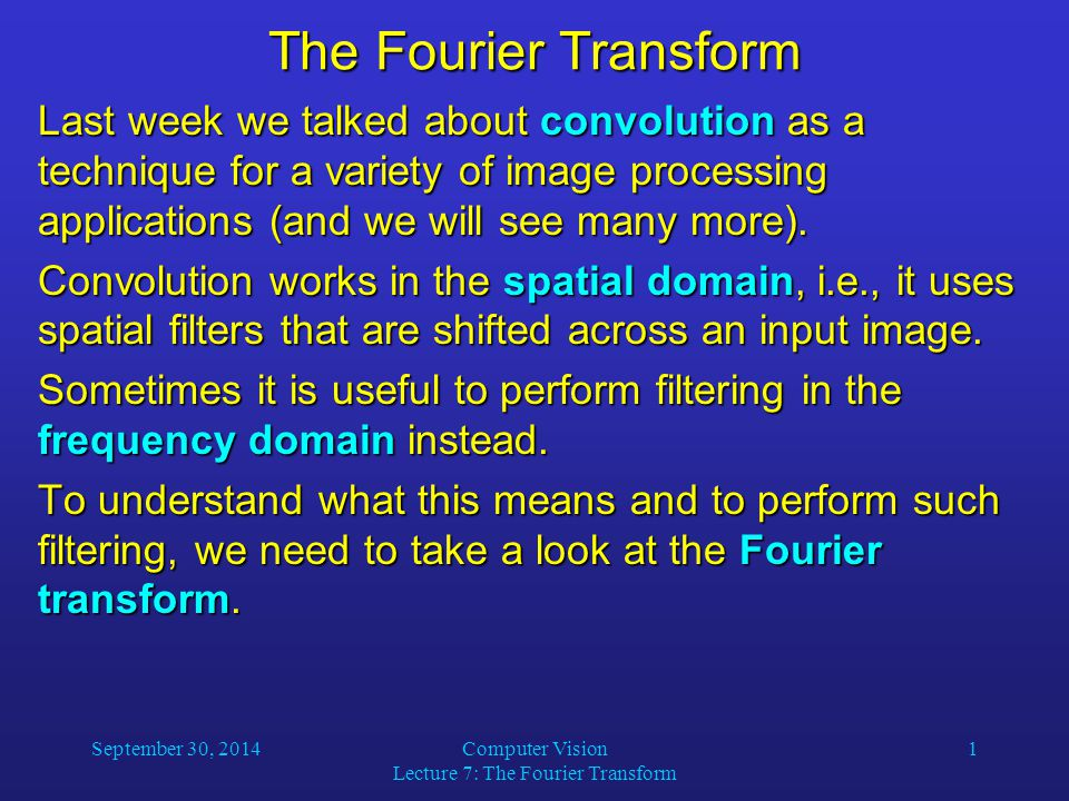 September 30, 2014Computer Vision Lecture 7: The Fourier Transform 1 The Fourier Transform Last week we talked about convolution as a technique for a